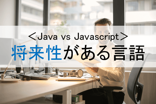 <Java vs Javascript>将来性がある言語